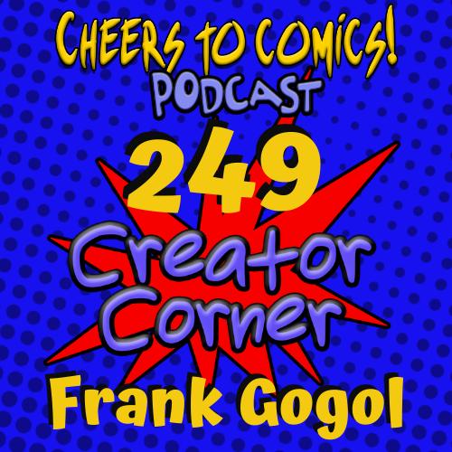 #249- Creator Corner: Frank Gogol Returns!