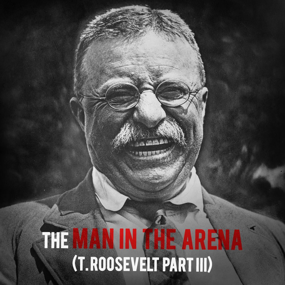 EPISODE 15 Ted Roosevelt (Part 3): The Man In The Arena