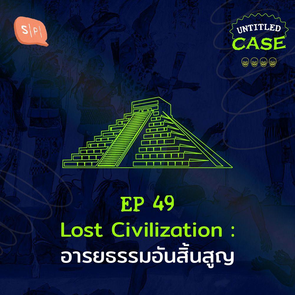 EP49 Lost Civilization: อารยธรรมอันสิ้นสูญ