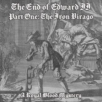 The End of Edward II, Part One: The Iron Virago (A Royal Blood Mystery)