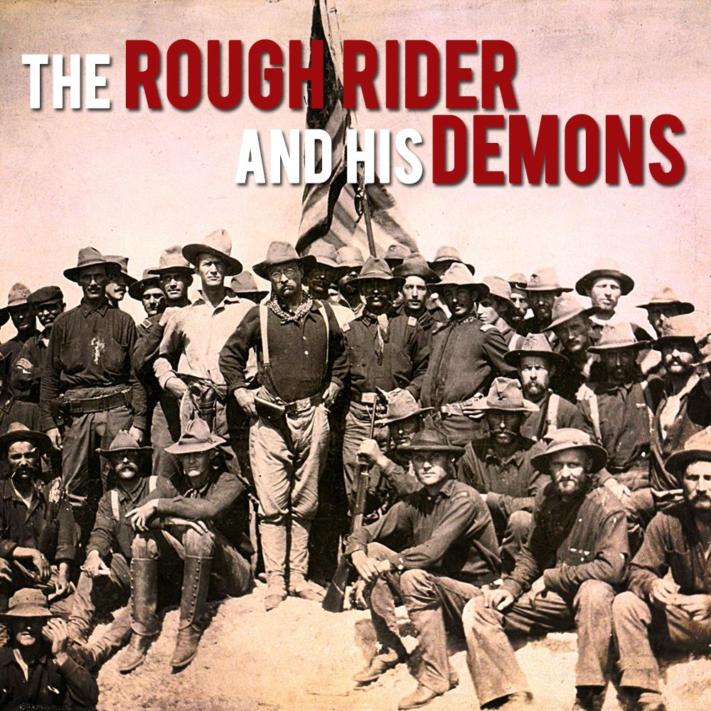 EPISODE 13 Ted Roosevelt (Part 1): The Rough Rider and His Demons