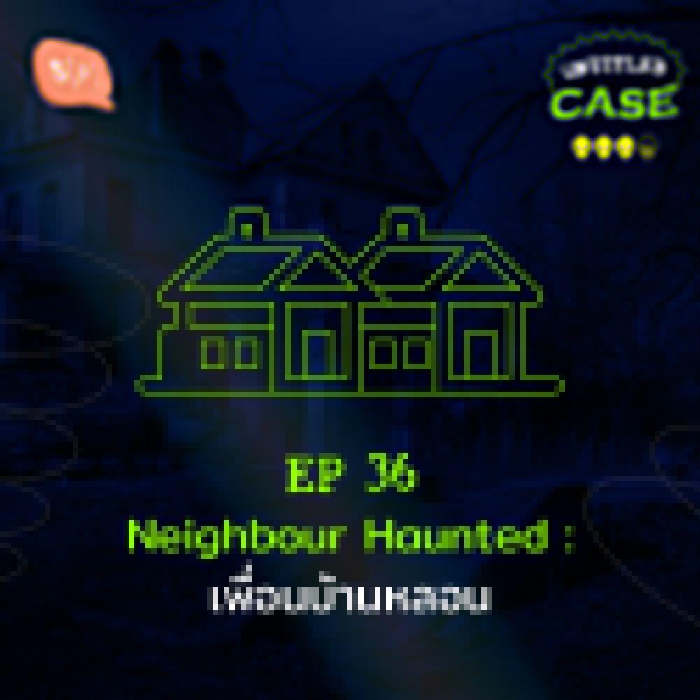 UC36 Neighbour Haunted: เพื่อนบ้านหลอน