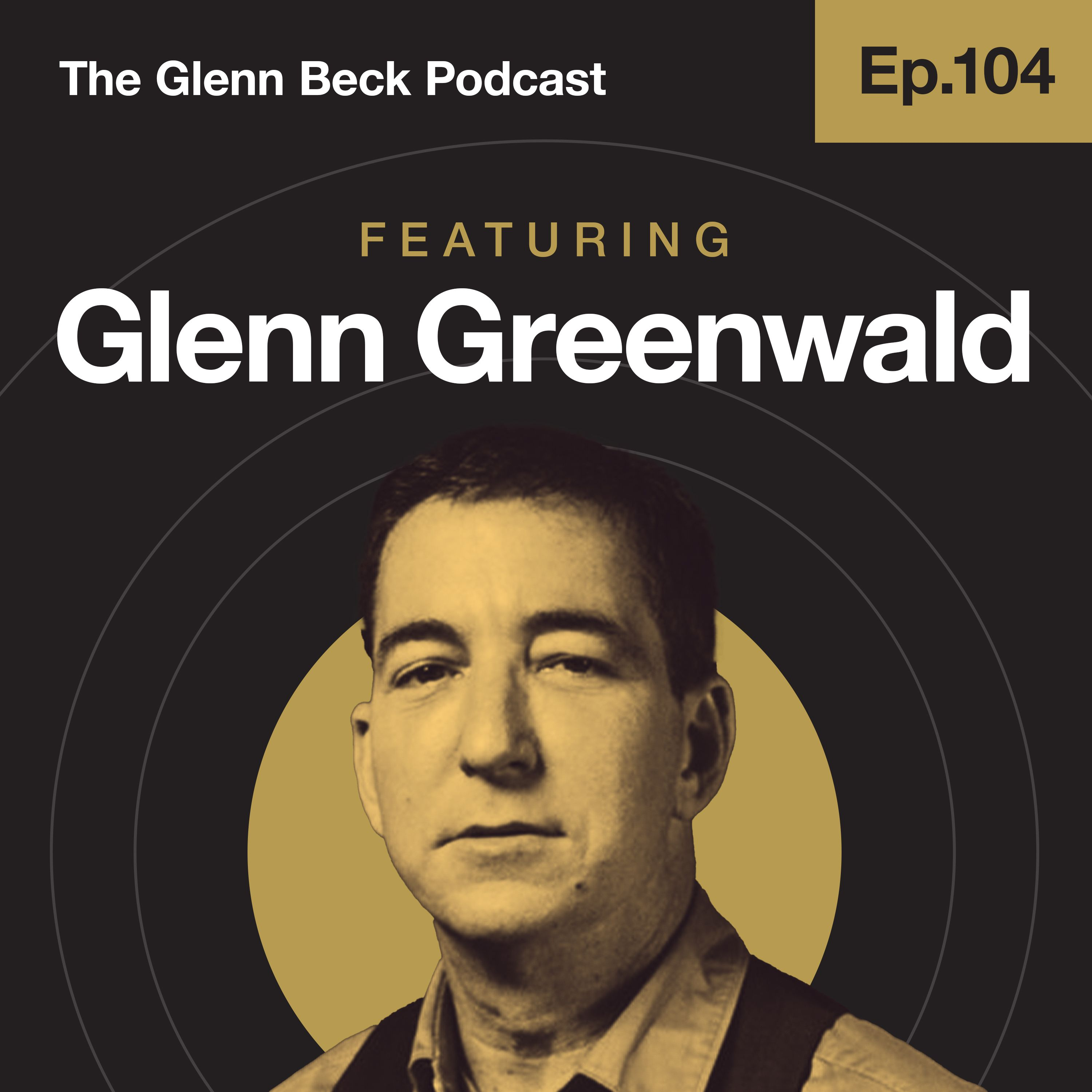 Ep 104 | Dangerous Tech Oligarchs Who Answer to No One | Glenn Greenwald | The Glenn Beck Podcast