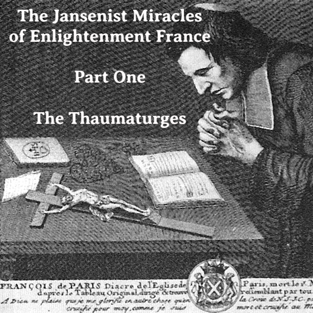 The Jansenist Miracles of Enlightenment France, Part One: The Thaumaturges