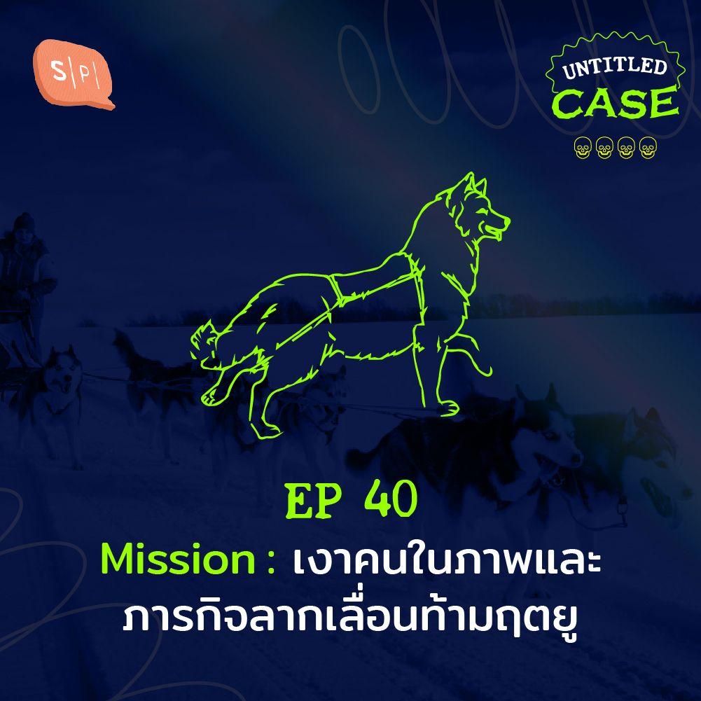EP.40 Mission: เงาคนในภาพและภารกิจลากเลื่อนท้ามฤตยู