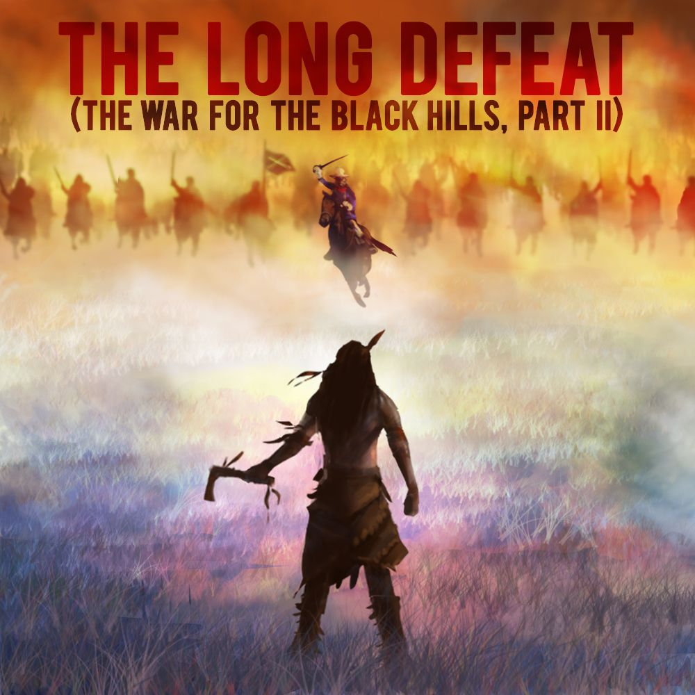 EPISODE 17 The War for the Black Hills (Part 2): The Long Defeat