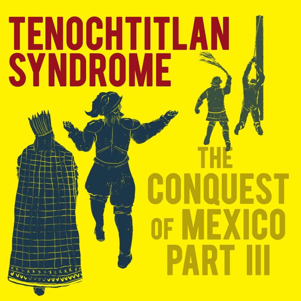 EPISODE 22 The Conquest of Mexico (Part 3): Tenochtitlan Syndrome