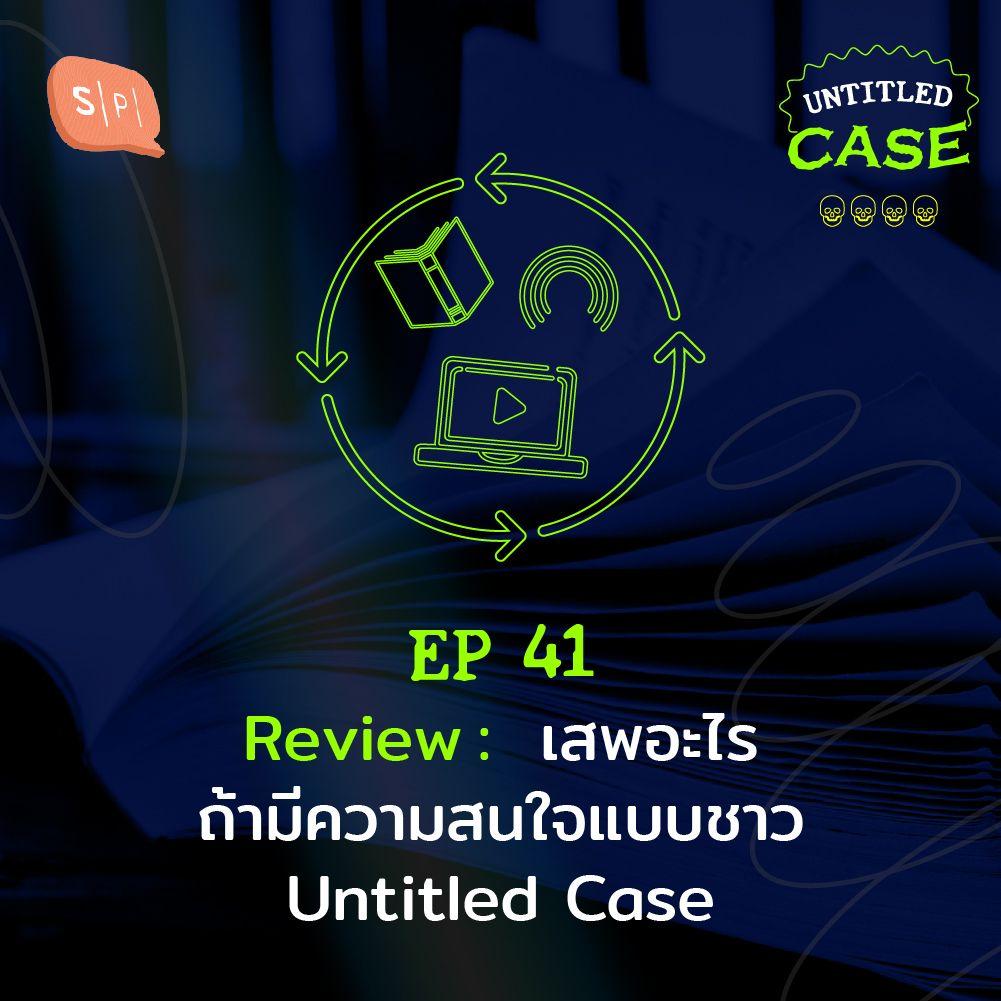 EP41 Review: เสพอะไร ถ้ามีความสนใจแบบชาว Untitled Case