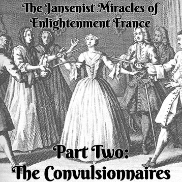 The Jansenist Miracles of Enlightenment France, Part Two: The Convulsionnaires