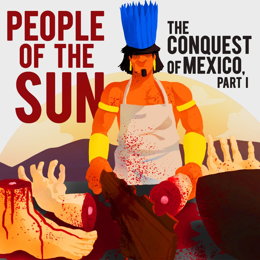 EPISODE 20 The Conquest of Mexico (Part 1): People Of The Sun