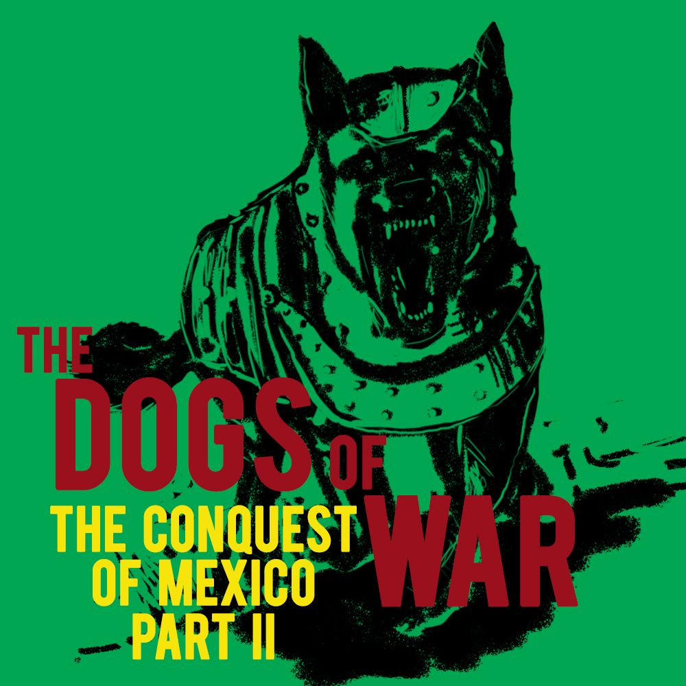 EPISODE 21 The Conquest of Mexico (Part 2): The Dogs of War