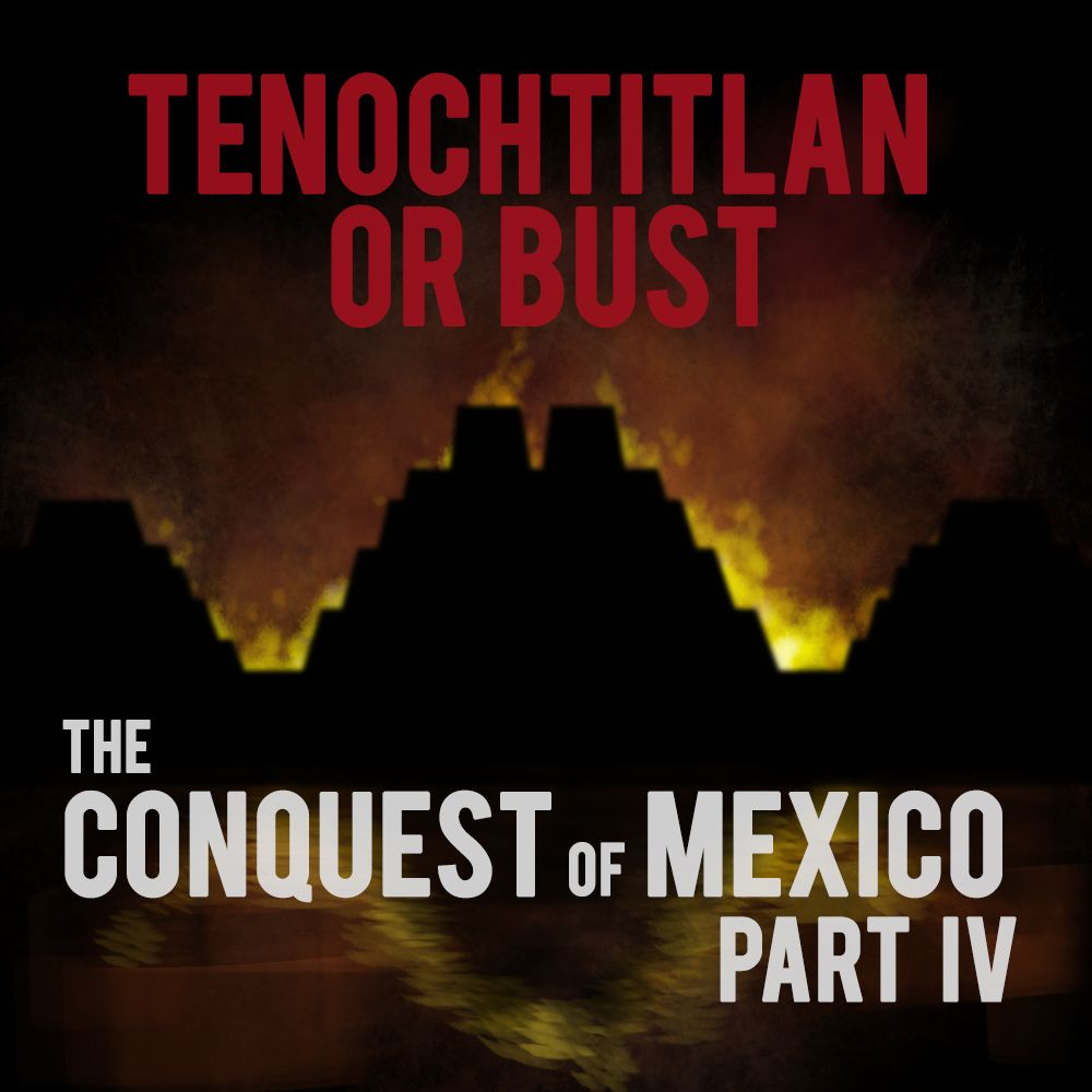 EPISODE 23 The Conquest of Mexico (Part 4): Tenochtitlan Or Bust